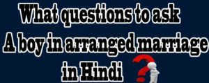 what questions to ask a boy in arranged marriage in hindi