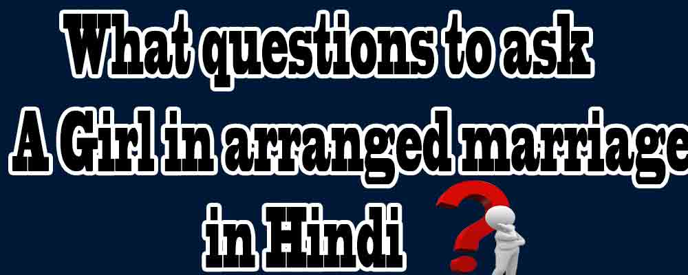 what questions to ask a girl in arranged marriage in hindi
